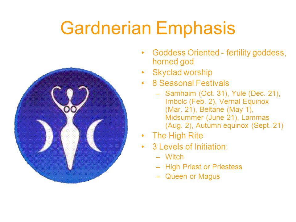 Gardnerian Emphasis Goddess Oriented - fertility goddess, horned god Skyclad worship 8 Seasonal Festivals –Samhaim (Oct.