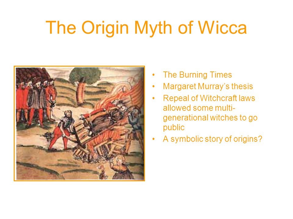 The Origin Myth of Wicca The Burning Times Margaret Murray's thesis Repeal of Witchcraft laws allowed some multi- generational witches to go public A symbolic story of origins