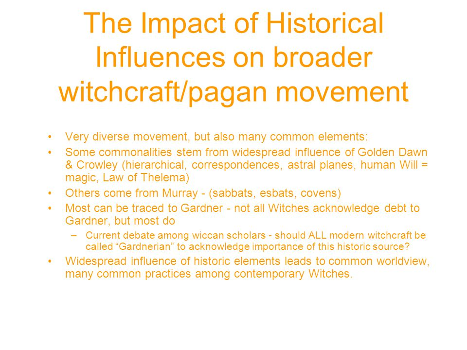 The Impact of Historical Influences on broader witchcraft/pagan movement Very diverse movement, but also many common elements: Some commonalities stem from widespread influence of Golden Dawn & Crowley (hierarchical, correspondences, astral planes, human Will = magic, Law of Thelema) Others come from Murray - (sabbats, esbats, covens) Most can be traced to Gardner - not all Witches acknowledge debt to Gardner, but most do –Current debate among wiccan scholars - should ALL modern witchcraft be called Gardnerian to acknowledge importance of this historic source.