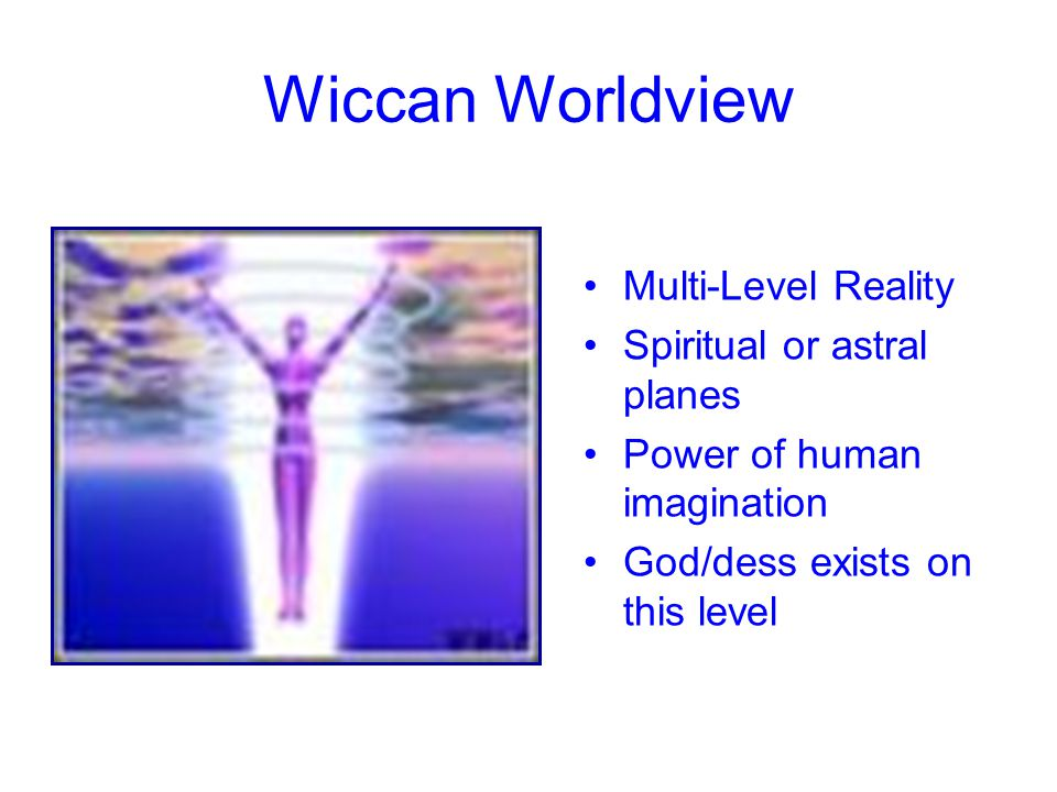 Wiccan Worldview Multi-Level Reality Spiritual or astral planes Power of human imagination God/dess exists on this level