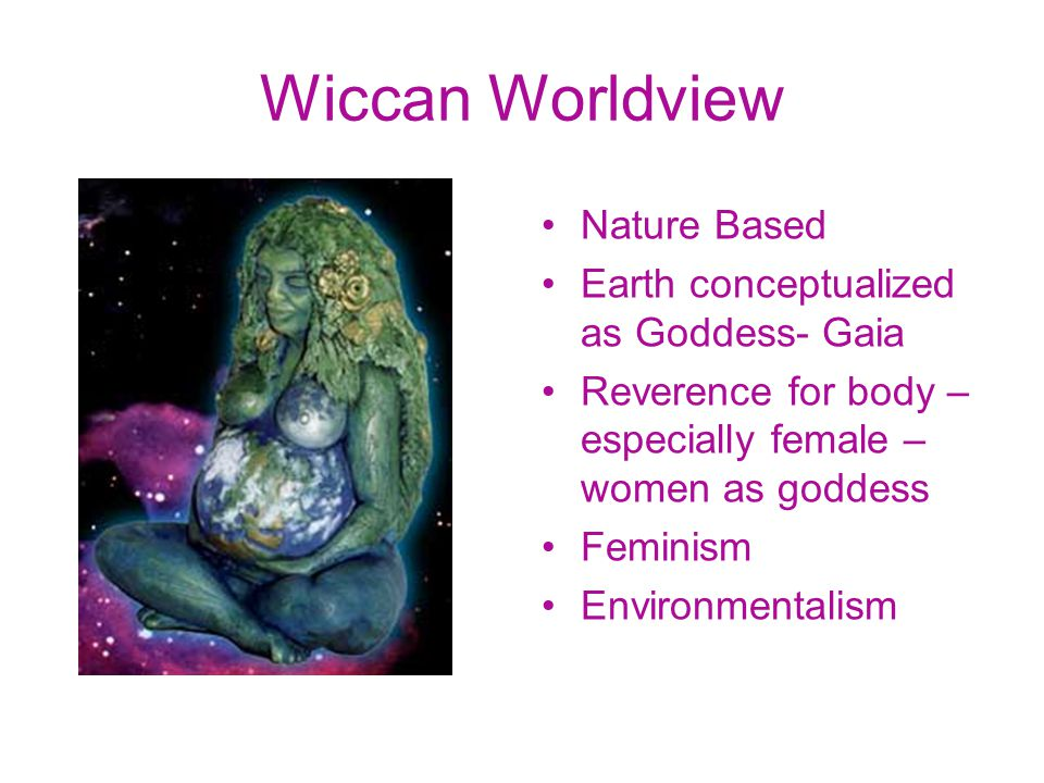 Wiccan Worldview Nature Based Earth conceptualized as Goddess- Gaia Reverence for body – especially female – women as goddess Feminism Environmentalism
