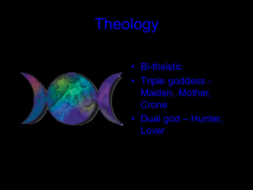 Theology Bi-theistic Triple goddess - Maiden, Mother, Crone Dual god – Hunter, Lover