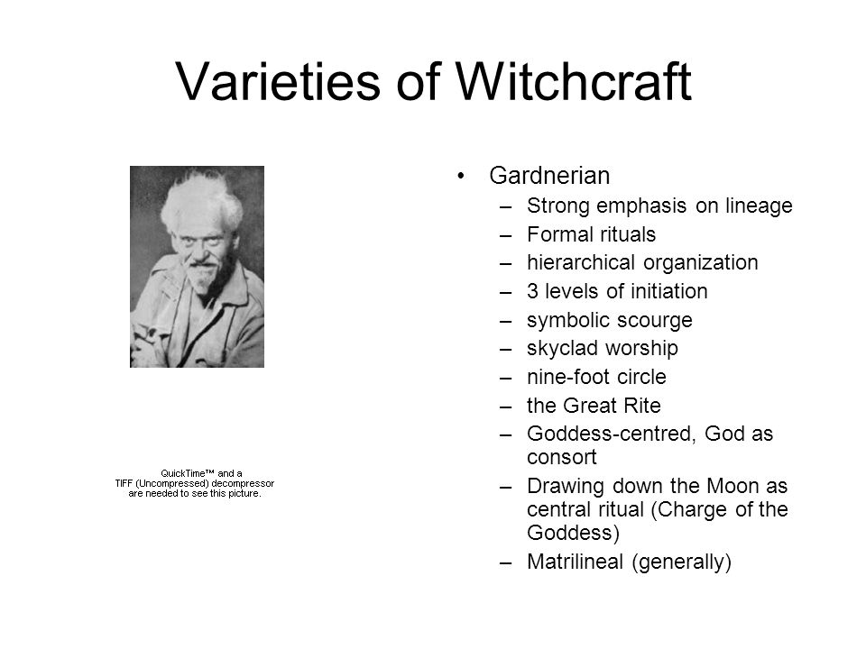 Varieties of Witchcraft Gardnerian –Strong emphasis on lineage –Formal rituals –hierarchical organization –3 levels of initiation –symbolic scourge –skyclad worship –nine-foot circle –the Great Rite –Goddess-centred, God as consort –Drawing down the Moon as central ritual (Charge of the Goddess) –Matrilineal (generally)