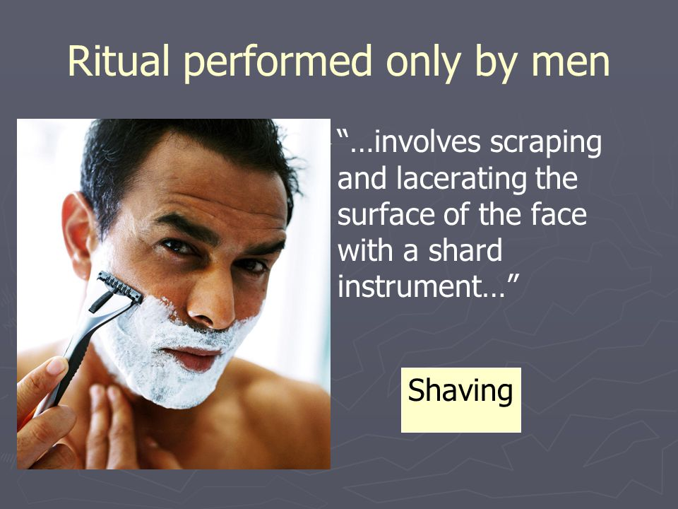 "Ritual performed only by men ► ► ""…involves scraping and lacerating the surface of the face with a shard instrument…"" Shaving"