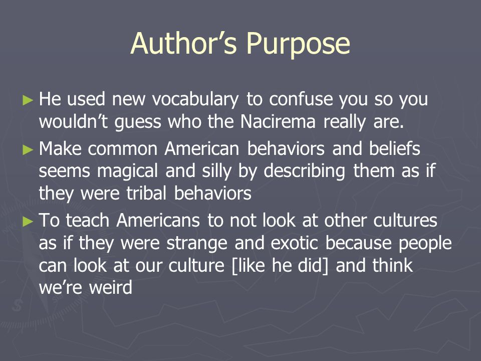 Author's Purpose ► ► He used new vocabulary to confuse you so you wouldn't guess who the Nacirema really are. ► ► Make common American behaviors and b