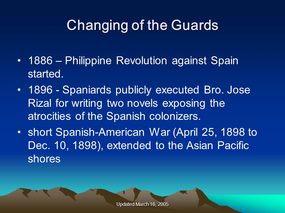 Updated March 16, 2005 Changing of the Guards 1886 – Philippine Revolution against Spain started.