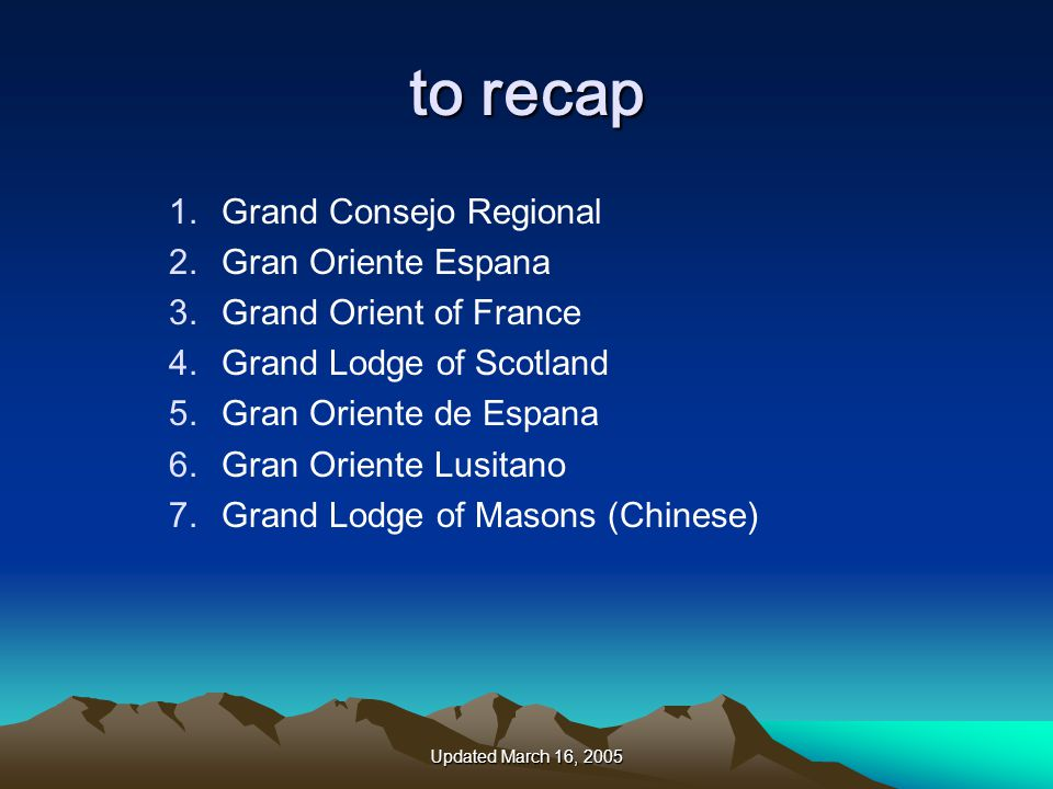 Updated March 16, 2005 to recap 1.Grand Consejo Regional 2.Gran Oriente Espana 3.Grand Orient of France 4.Grand Lodge of Scotland 5.Gran Oriente de Espana 6.Gran Oriente Lusitano 7.Grand Lodge of Masons (Chinese)