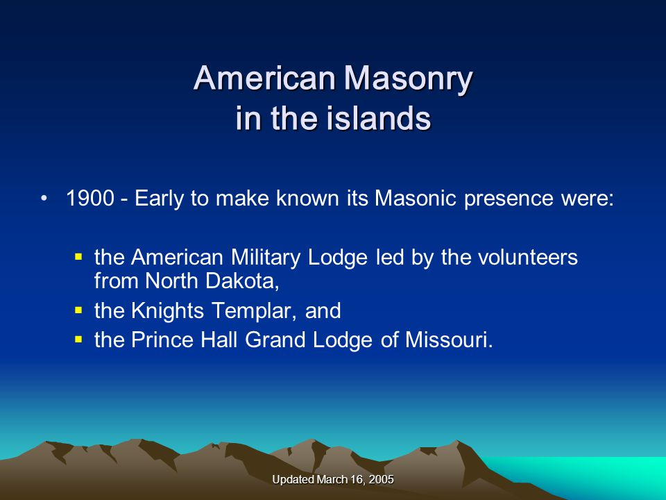 Updated March 16, 2005 American Masonry in the islands 1900 - Early to make known its Masonic presence were:  the American Military Lodge led by the volunteers from North Dakota,  the Knights Templar, and  the Prince Hall Grand Lodge of Missouri.