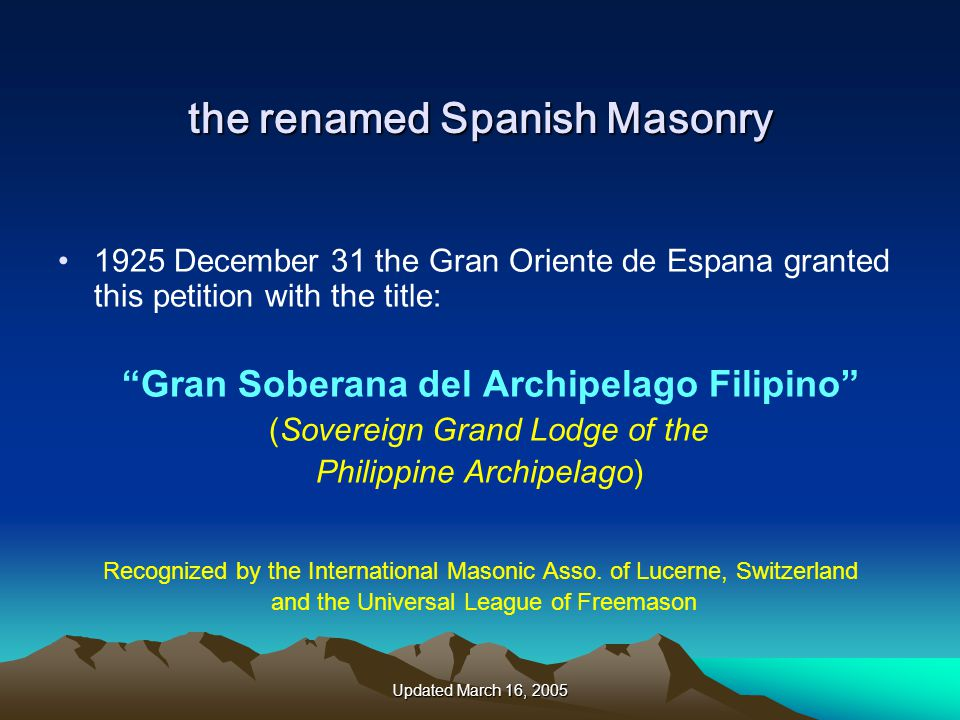 Updated March 16, 2005 the renamed Spanish Masonry 1925 December 31 the Gran Oriente de Espana granted this petition with the title: Gran Soberana del Archipelago Filipino (Sovereign Grand Lodge of the Philippine Archipelago) Recognized by the International Masonic Asso.