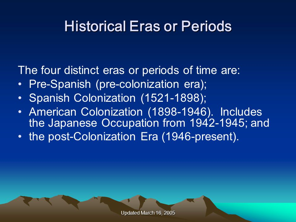 Updated March 16, 2005 Historical Eras or Periods The four distinct eras or periods of time are: Pre-Spanish (pre-colonization era); Spanish Colonization (1521-1898); American Colonization (1898-1946).