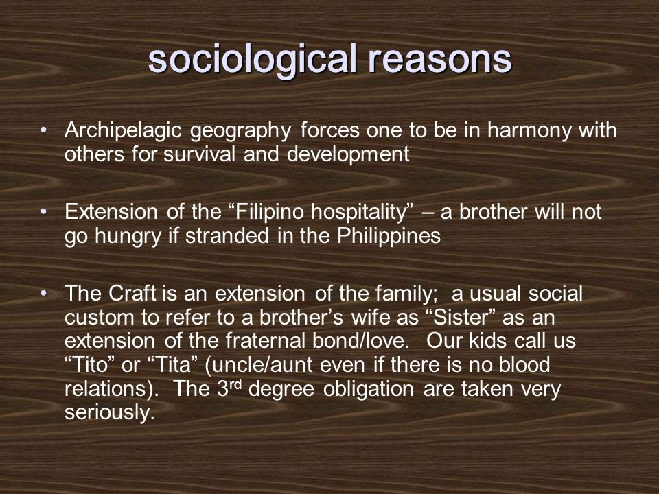 sociological reasons Archipelagic geography forces one to be in harmony with others for survival and development Extension of the Filipino hospitality – a brother will not go hungry if stranded in the Philippines The Craft is an extension of the family; a usual social custom to refer to a brother's wife as Sister as an extension of the fraternal bond/love.