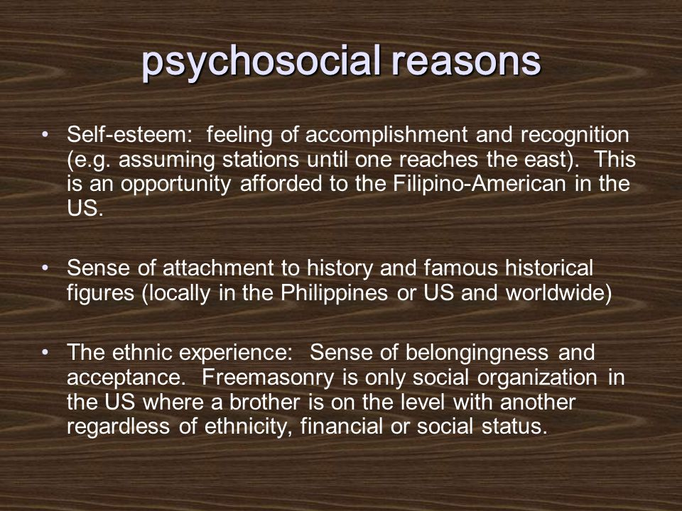 psychosocial reasons Self-esteem: feeling of accomplishment and recognition (e.g.