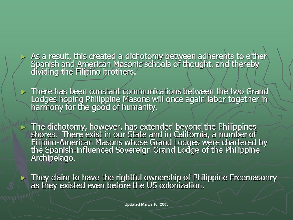 Updated March 16, 2005 ► As a result, this created a dichotomy between adherents to either Spanish and American Masonic schools of thought, and thereby dividing the Filipino brothers.