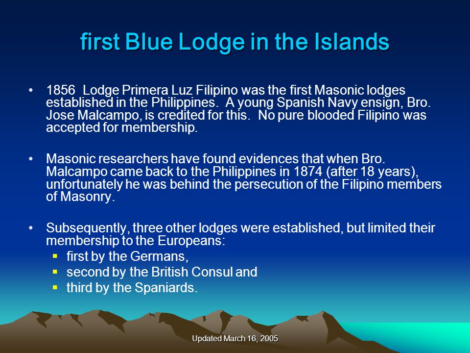 Updated March 16, 2005 first Blue Lodge in the Islands 1856 Lodge Primera Luz Filipino was the first Masonic lodges established in the Philippines.
