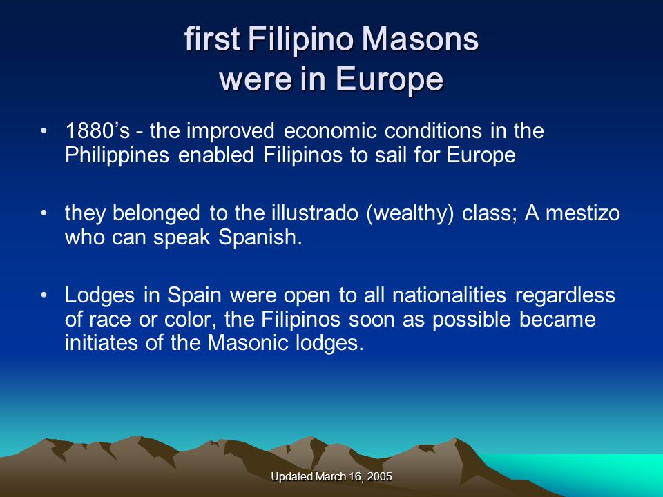 Updated March 16, 2005 first Filipino Masons were in Europe 1880's - the improved economic conditions in the Philippines enabled Filipinos to sail for Europe they belonged to the illustrado (wealthy) class; A mestizo who can speak Spanish.
