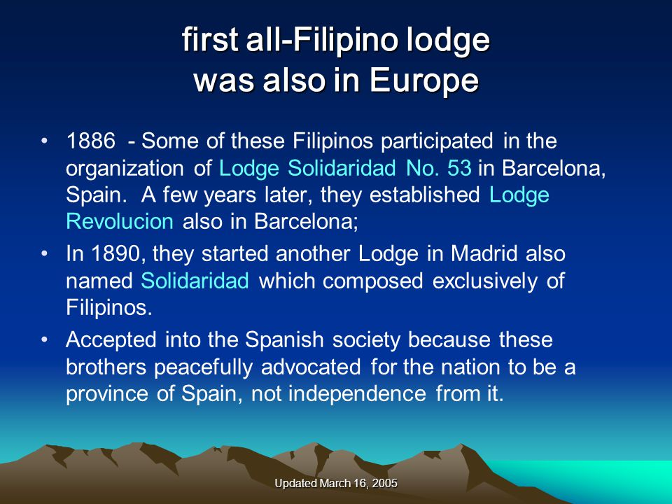 Updated March 16, 2005 first all-Filipino lodge was also in Europe 1886 - Some of these Filipinos participated in the organization of Lodge Solidaridad No.