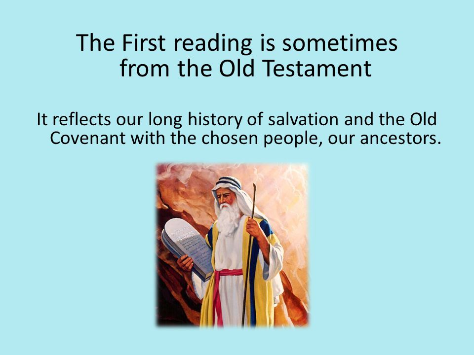 The First reading is sometimes from the Old Testament It reflects our long history of salvation and the Old Covenant with the chosen people, our ances