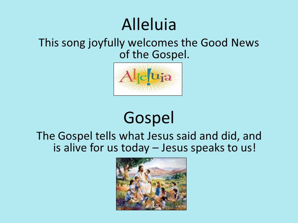 Alleluia This song joyfully welcomes the Good News of the Gospel. Gospel The Gospel tells what Jesus said and did, and is alive for us today – Jesus s