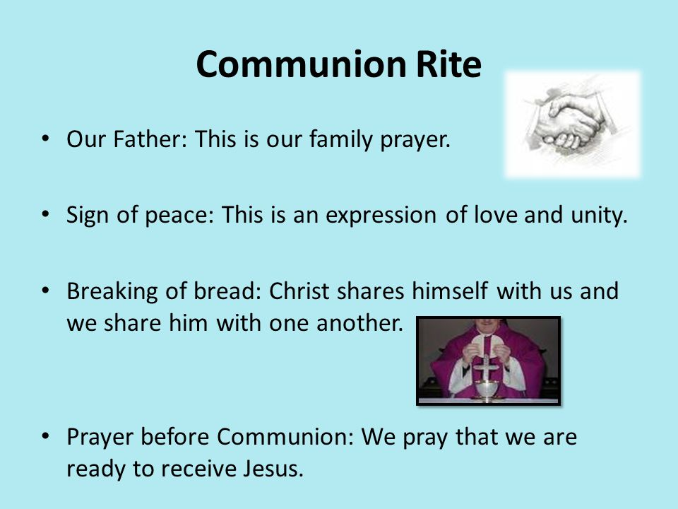 Communion Rite Our Father: This is our family prayer. Sign of peace: This is an expression of love and unity. Breaking of bread: Christ shares himself