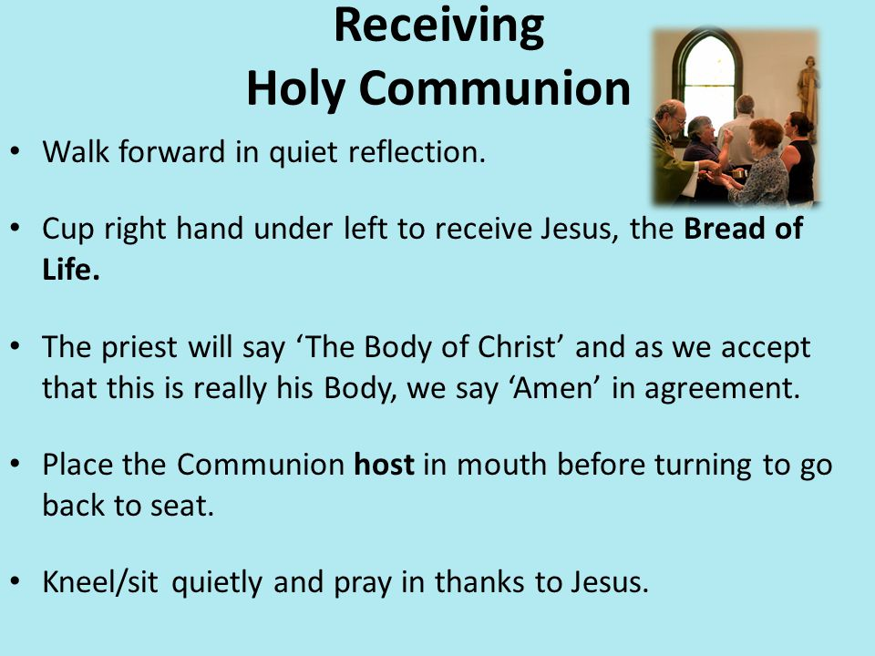 Receiving Holy Communion Walk forward in quiet reflection. Cup right hand under left to receive Jesus, the Bread of Life. The priest will say 'The Bod