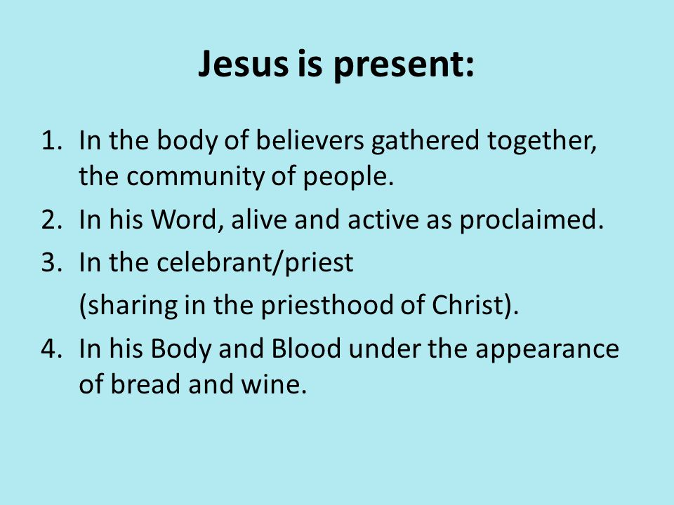 Jesus is present: 1.In the body of believers gathered together, the community of people. 2.In his Word, alive and active as proclaimed. 3.In the celeb