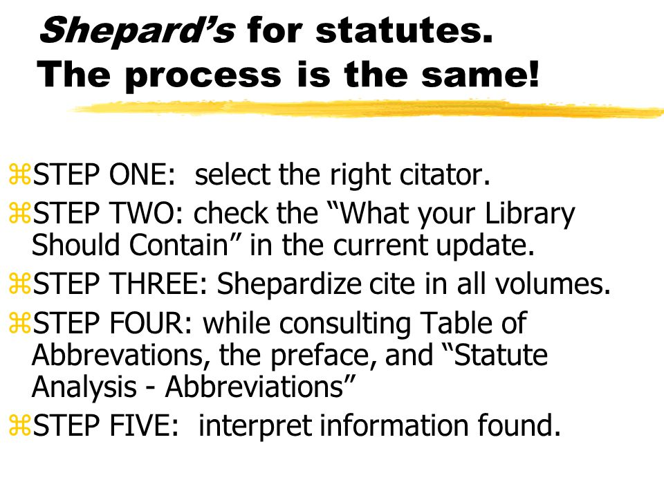 Shepard's for case law Summary zFairly mechanical process, not that difficult, once you have practice it, but EXTREMELY important.