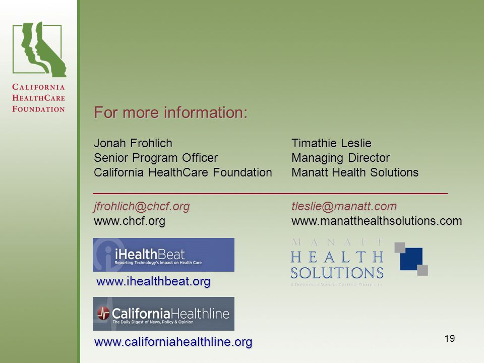 19 Jonah Frohlich Senior Program Officer California HealthCare Foundation jfrohlich@chcf.orgwww.chcf.org For more information: www.ihealthbeat.org www.californiahealthline.org Timathie Leslie Managing Director Manatt Health Solutions tleslie@manatt.comwww.manatthealthsolutions.com