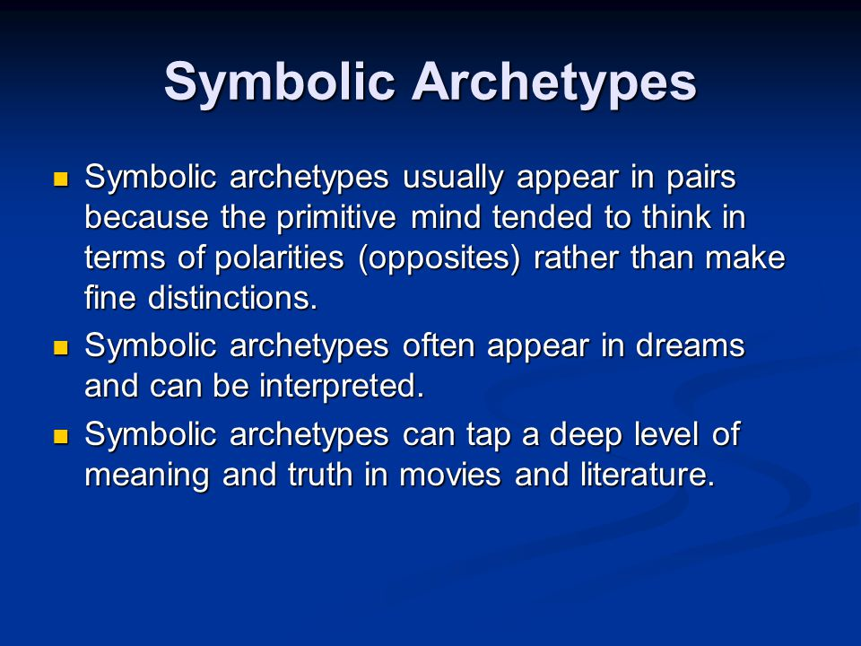 Symbolic Archetypes Symbolic archetypes usually appear in pairs because the primitive mind tended to think in terms of polarities (opposites) rather than make fine distinctions.