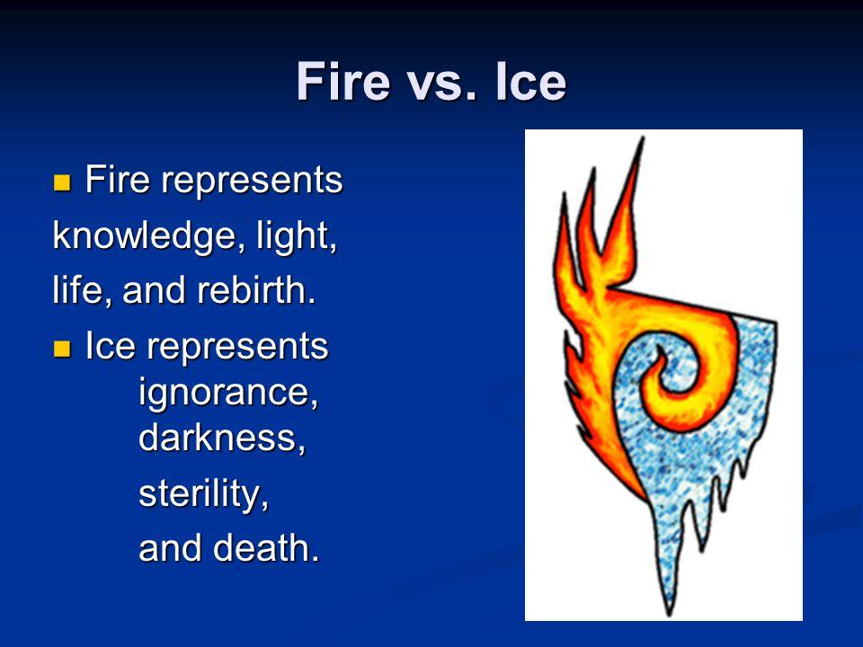 Fire vs.Ice Fire represents Fire represents knowledge, light, life, and rebirth.