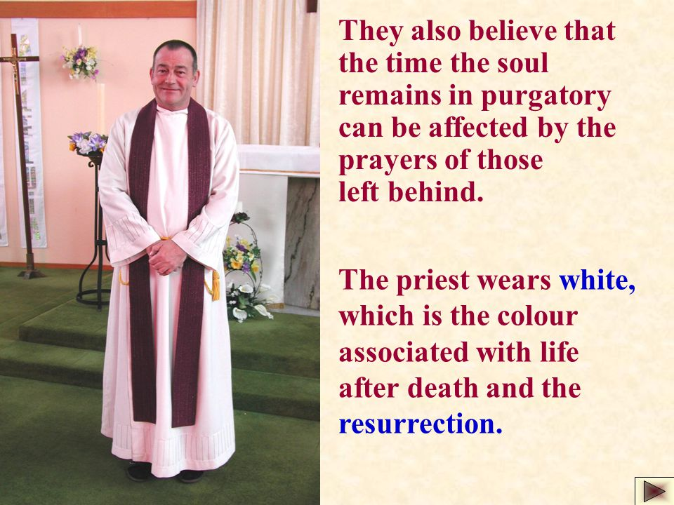 They also believe that the time the soul remains in purgatory can be affected by the prayers of those left behind. The priest wears white, which is th