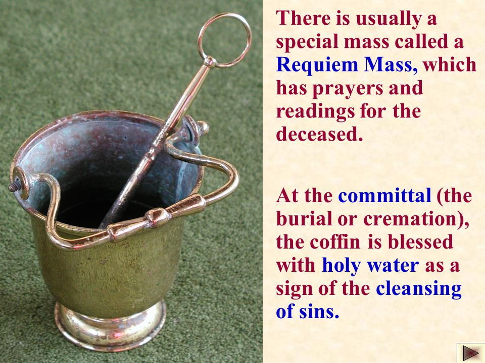 At the committal (the burial or cremation), the coffin is blessed with holy water as a sign of the cleansing of sins. There is usually a special mass
