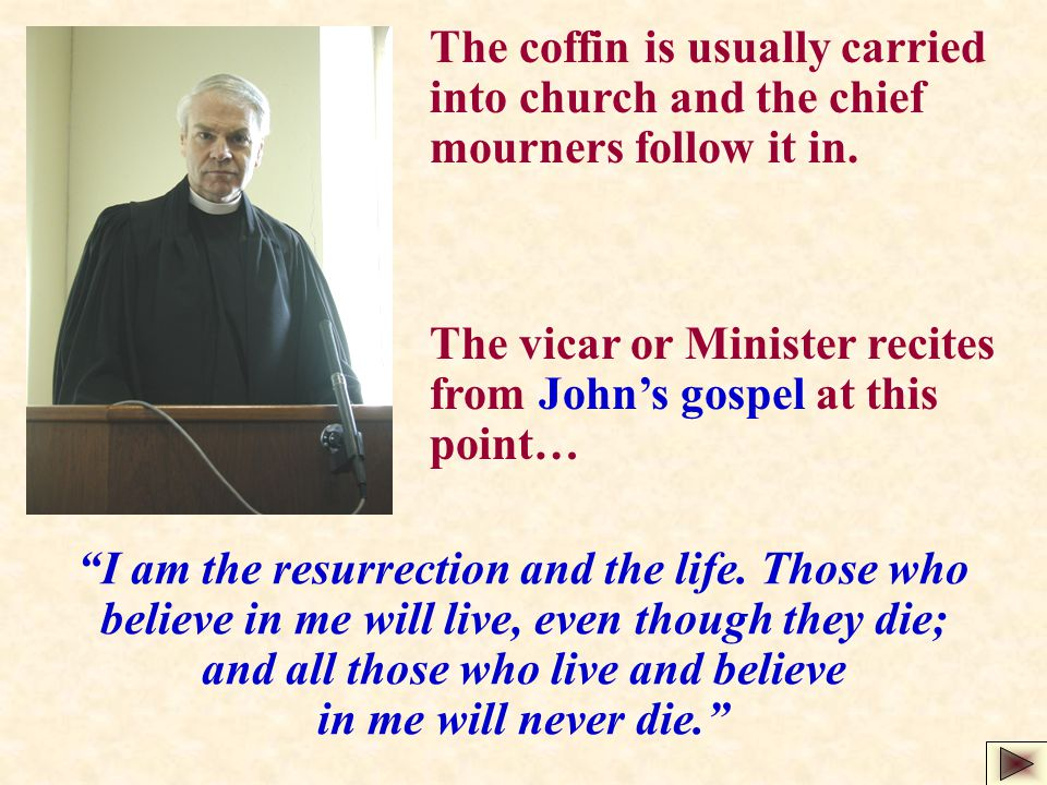 "The coffin is usually carried into church and the chief mourners follow it in. ""I am the resurrection and the life. Those who believe in me will live,"
