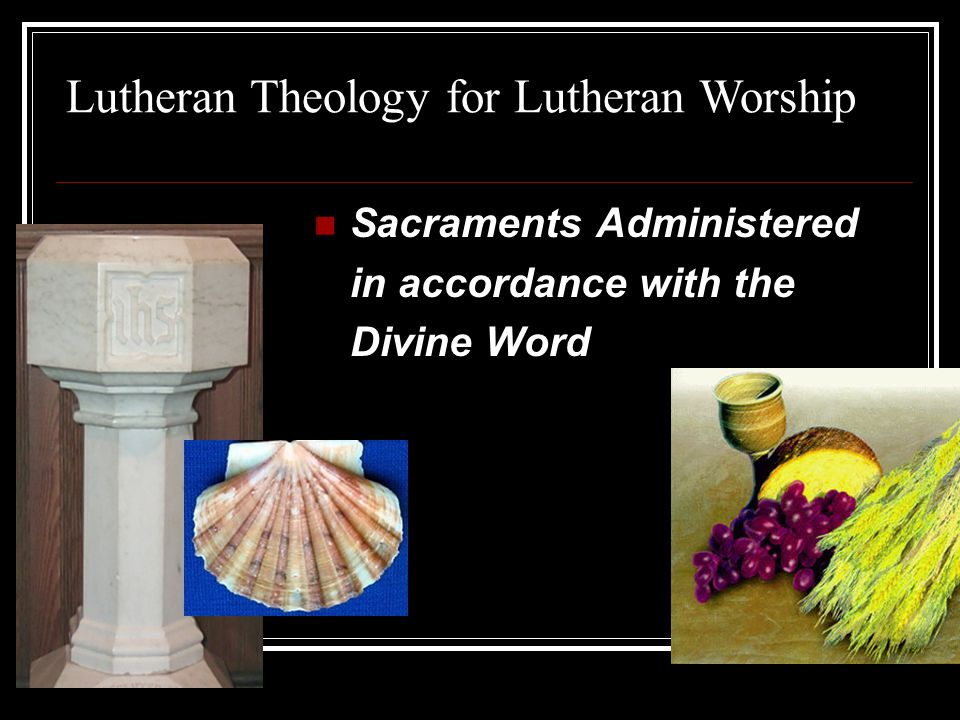 Sacraments Administered in accordance with the Divine Word Lutheran Theology for Lutheran Worship