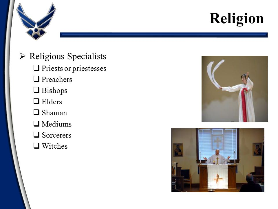  Religious Specialists  Priests or priestesses  Preachers  Bishops  Elders  Shaman  Mediums  Sorcerers  Witches Religion