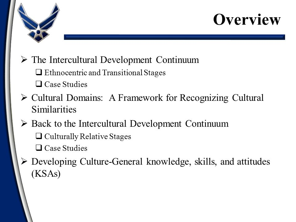  The Intercultural Development Continuum  Ethnocentric and Transitional Stages  Case Studies  Cultural Domains: A Framework for Recognizing Cultural Similarities  Back to the Intercultural Development Continuum  Culturally Relative Stages  Case Studies  Developing Culture-General knowledge, skills, and attitudes (KSAs) Overview