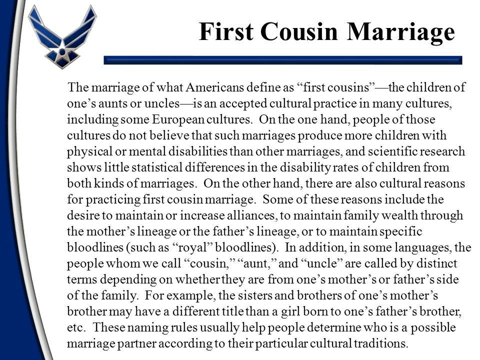 The marriage of what Americans define as first cousins —the children of one's aunts or uncles—is an accepted cultural practice in many cultures, including some European cultures.