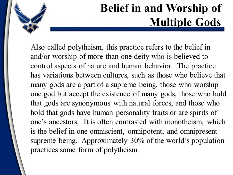 Also called polytheism, this practice refers to the belief in and/or worship of more than one deity who is believed to control aspects of nature and human behavior.