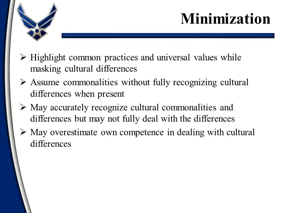  Highlight common practices and universal values while masking cultural differences  Assume commonalities without fully recognizing cultural differences when present  May accurately recognize cultural commonalities and differences but may not fully deal with the differences  May overestimate own competence in dealing with cultural differences Minimization