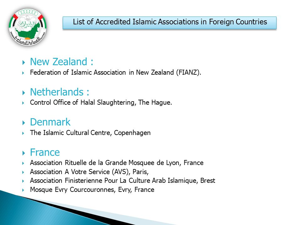 New Zealand :  Federation of Islamic Association in New Zealand (FIANZ).  Netherlands :  Control Office of Halal Slaughtering, The Hague.  Denma