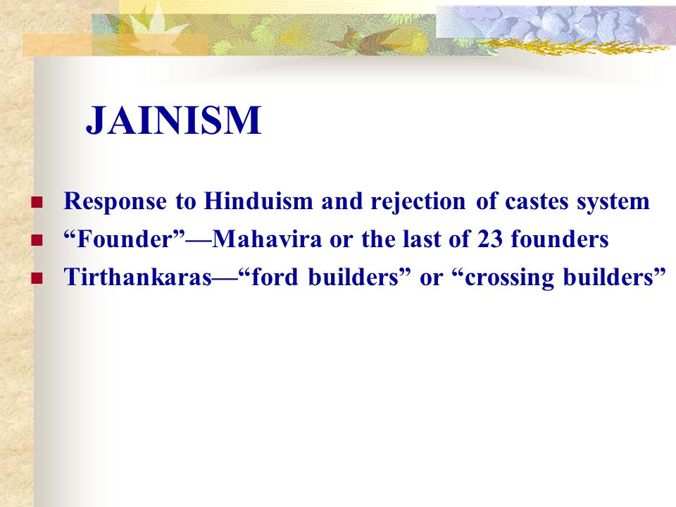 New Religion 500 BC, group of Hindus broke away, founded new religion called Jainism Led by teacher Mahavira, Jains thought most Hindus put too much emphasis on ritual Nonviolence Central to Jain teaching, idea of ahimsa, nonviolence Most Hindus also practiced ahimsa, but not to same extent Jains carefully avoid harming living creatures, are usually vegetarians Ritual Unnecessary Jains thought ritual unnecessary People could achieve moksha by giving up worldly things, carefully controlling actions Jainism