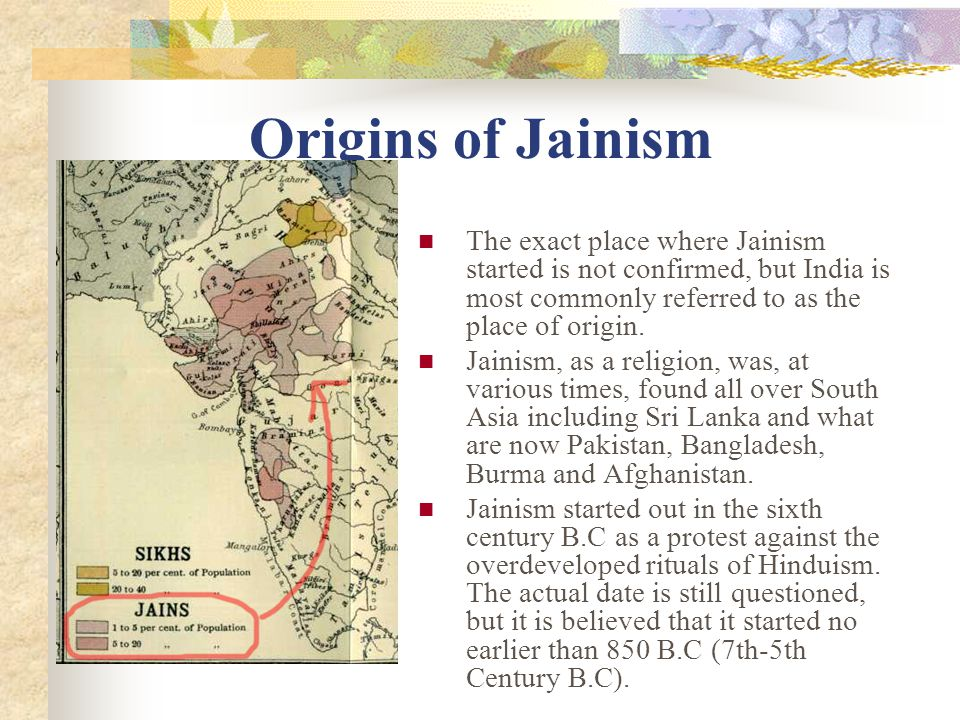 There are about 4 million Jains today, most of them lay people Historians consider Jainism to have been founded by Mahavira (599-527 BCE) as a reaction to the conservative Brahminism of the 6th-century BCE In general, they do NOT accept the Hindu Scriptures or rituals, but they do share a belief in the transmigration of souls The most obvious characteristic of them is their devotion to the principle of ahimsa, or non- injury monks wear a veil even lay people forbidden to drink after sunset