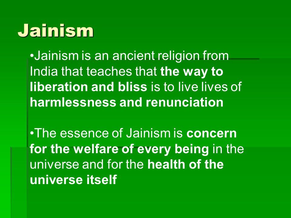 Jainism Jainism is an ancient religion from India that teaches that the way to liberation and bliss is to live lives of harmlessness and renunciation The essence of Jainism is concern for the welfare of every being in the universe and for the health of the universe itself
