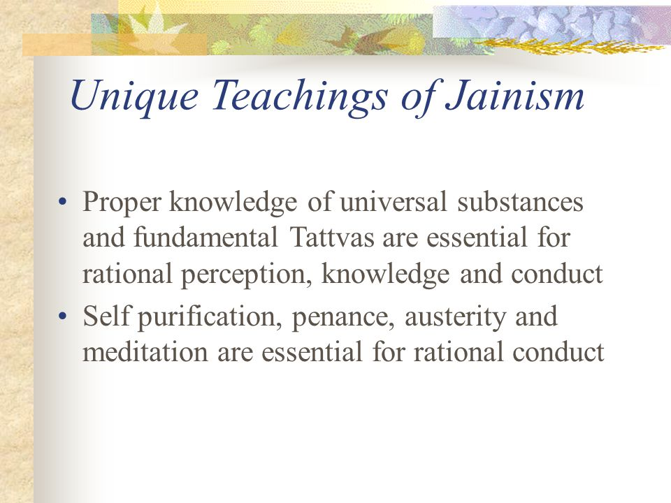Unique Teachings of Jainism God is not a Creator, Preserver or Destroyer of the Universe Every living being has a potential to become God Path of libe