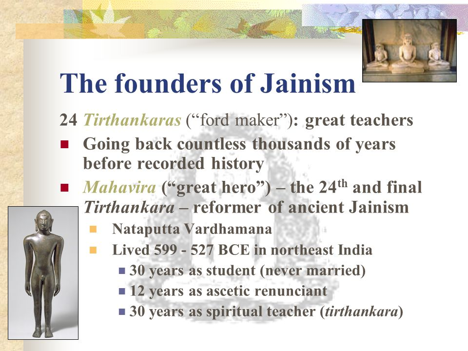 The founders of Jainism 24 Tirthankaras ( ford maker ): great teachers Going back countless thousands of years before recorded history Mahavira ( great hero ) – the 24 th and final Tirthankara – reformer of ancient Jainism Nataputta Vardhamana Lived 599 - 527 BCE in northeast India 30 years as student (never married) 12 years as ascetic renunciant 30 years as spiritual teacher (tirthankara)