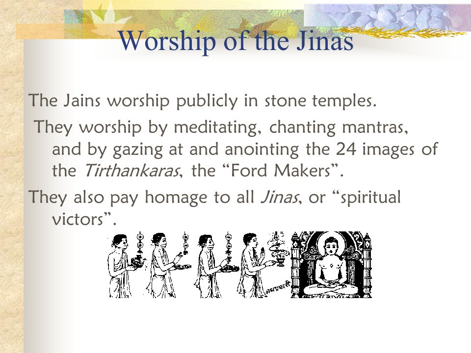 Communion with the Gods & Holy Ones The Jains commune with their deities by worshiping in temples, meditating, and reciting mantras. The Jains worship