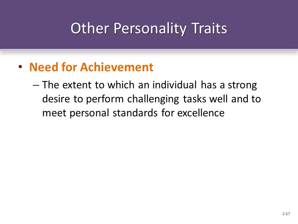 Other Personality Traits Need for Achievement – The extent to which an individual has a strong desire to perform challenging tasks well and to meet pe