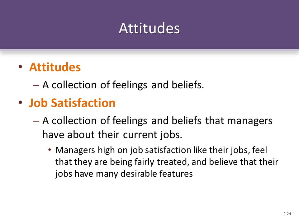 Attitudes Attitudes – A collection of feelings and beliefs. Job Satisfaction – A collection of feelings and beliefs that managers have about their cur