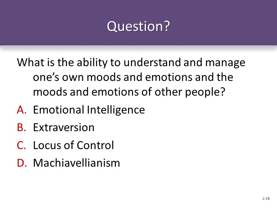 Question? What is the ability to understand and manage one's own moods and emotions and the moods and emotions of other people? A.Emotional Intelligen