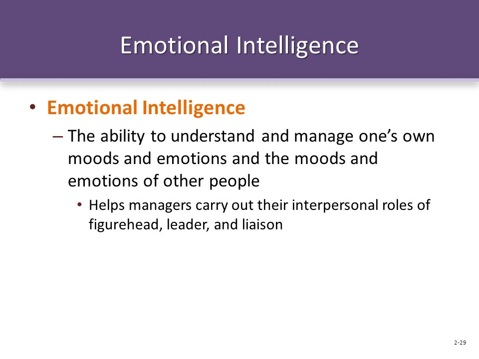 Emotional Intelligence – The ability to understand and manage one's own moods and emotions and the moods and emotions of other people Helps managers c