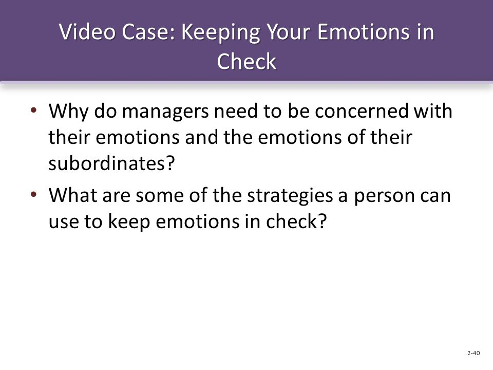 Video Case: Keeping Your Emotions in Check Why do managers need to be concerned with their emotions and the emotions of their subordinates? What are s